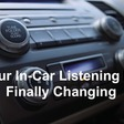 Do Touch That Dial: In-Car Listening Finally Shifting