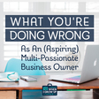 What You're Doing Wrong as an (Aspiring) Multi-Passionate Business Owner