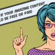 How to know if your amazing content should be free or paid