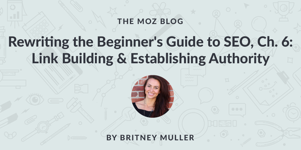 Rewriting the Beginner's Guide to SEO, Chapter 6: Link Building & Establishing Authority - Moz