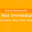Content Marketing ROI Is Not Immediate: Here's Why It's Okay