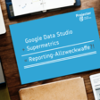 Google Data Studio + Supermetrics = Reporting-Allzweckwaffe im Online Marketing?
