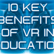 10 Key Benefits of VR in Education