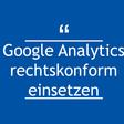 Google Analytics rechtskonform einsetzen - Update 03/2019