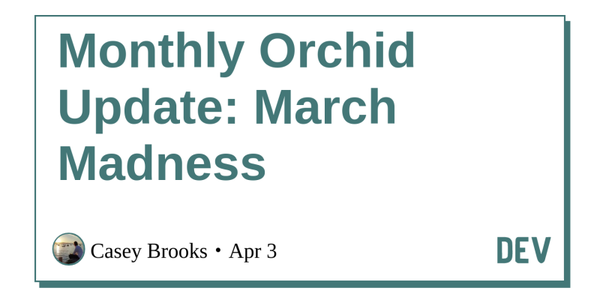Monthly Orchid Update: March Madness - DEV Community 👩💻👨💻