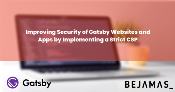 Improving Security of Gatsby Websites and Apps by Implementing a Strict CSP - Bejamas Blog
