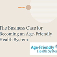 The Business Case for Becoming an Age-Friendly Health System and ROI Calculators