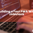 Building a Fast Progressive Web Application (PWA) With JAMstack - Bejamas Blog