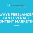 4 Ways Freelancers Can Leverage Content Marketing to Find Quality Clients