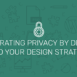 Integrating Privacy by Design Into Your UI Design Strategy