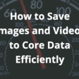 How To Save Images And Videos To Core Data Efficiently