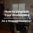 New Homeowner Tips: How to Upgrade Your Office Workspace | The Blogsmith