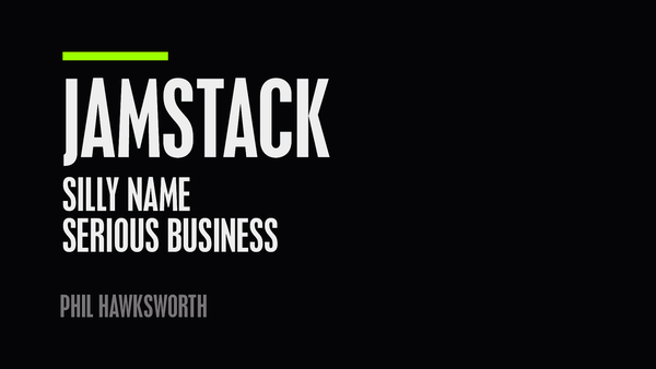 JAMstack: Silly name. Serious stuff. by Phil Hawksworth