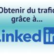 Générer du trafic qualifié grâce à LinkedIn