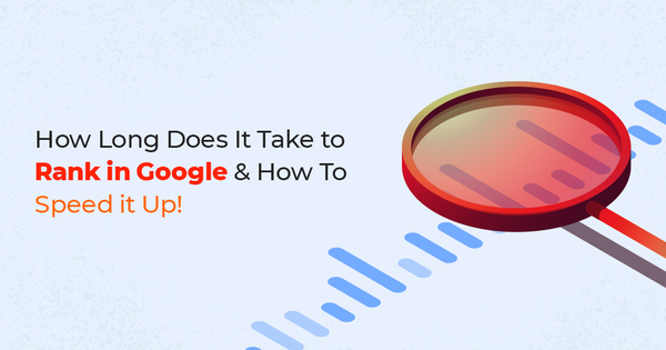 How Long Does It Take to Rank in Google & How To Speed it Up