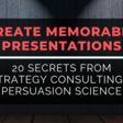 20 Secrets From Strategy Consulting & Persuasion Science To Create Memorable Presentations