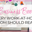 5 Business Books Every Work-at-Home Mom Should Read