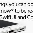 4 Things You Can Do *Right Now* To Be Ready For SwiftUI And Combine