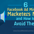 6 Facebook Ad Mistakes Marketers Make and How to Avoid Them