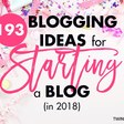 193 Blogging Ideas For Starting a Blog