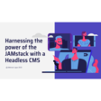 Harnessing the power of the JAMstack with a Headless CMS