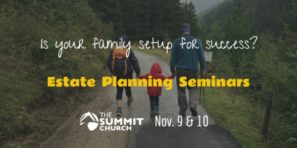 Join us on Nov. 9 at our Brier Creek Campus or Nov. 10 at our Apex Campus for our Estate Planning Seminar. This is a FREE service to help our Summit covenant members be the best stewards of all God has entrusted to us. Reserve your spot by clicking the image above.