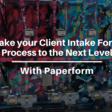 How Paperform Can Take Your Client Intake Form Process to the Next Level | The Blogsmith