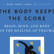 The Body Keeps the Score: Brain, Mind, and Body in the Treatment of Trauma