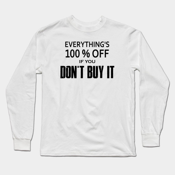 Everything Is 100% off If You Don't Buy It