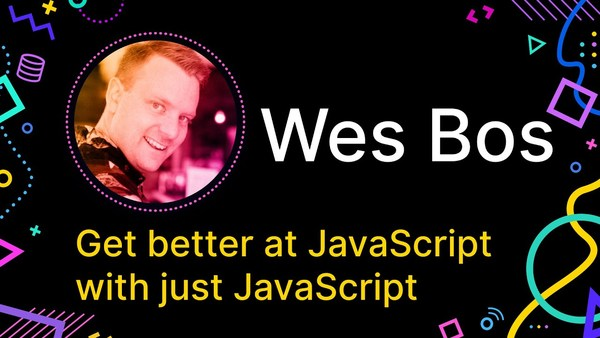 Get better at JavaScript with just JavaScript, by Wes Bos