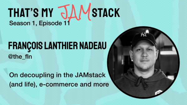 Francois Lanthier Nadeau on decoupling in the JAMstack (and life), ecommerce and more - That's My JAM...stack