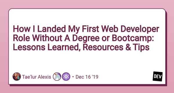 How I Landed My First Web Developer Role Without A Degree or Bootcamp: Lessons Learned, Resources & Tips by Tae'lur Alexis