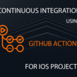 Continuous Integration Using GitHub Actions For iOS Projects