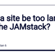 Can a site be too large for the JAMstack? - DEV Community 👩‍💻👨‍💻