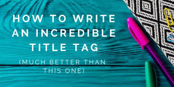 How to Write an Incredible Title Tag | Distilled