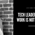 Tech Leadership: The Work Is Not the Work