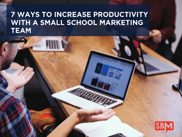 7 Ways to Increase Productivity with a Small School Marketing Team