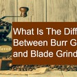 What Is The Difference Between Burr Grinders and Blade Grinders?