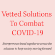 Vetted Solutions To Combat COVID-19
