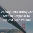 LendingClub Cutting 460 Staff in Response to Reduced Loan Volume