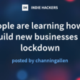 People are learning how to build new businesses in lockdown | Indie Hackers