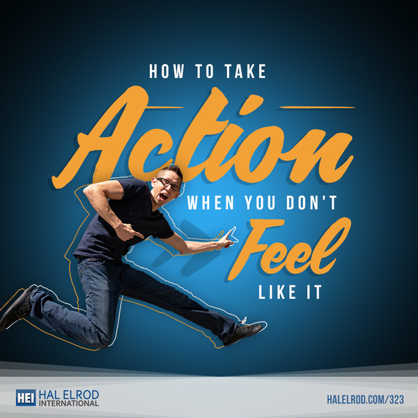 How to Take Action When You Don't Feel Like It with Hal Elrod