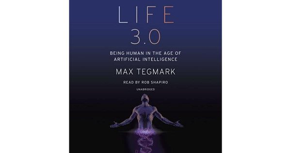 Life 3.0: Being Human in the Age of Artificial Intelligence By Max Tegmark