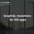 GraphQL Mutations For iOS Apps