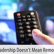Remote Leadership Doesn't Mean Remote Control