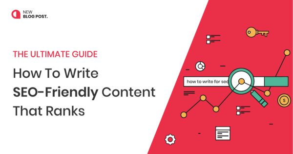 How To Write SEO-Friendly Content That Ranks [The Ultimate Guide]