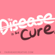 The Disease Is The Cure