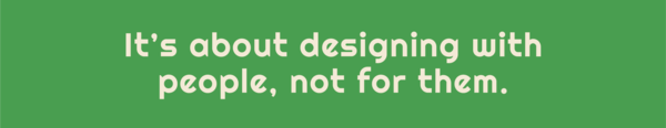 Text: It's about designing with people, not for them.