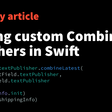 Building Custom Combine Publishers In Swift