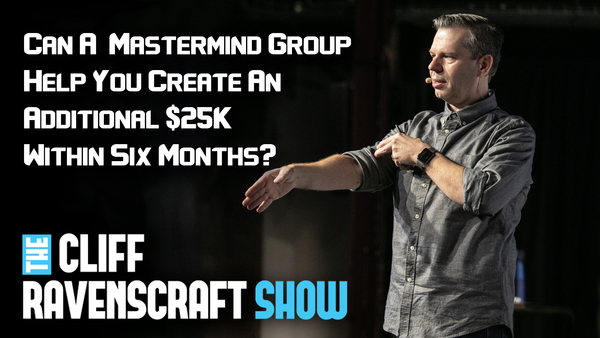 645 - Can A Mastermind Group Help You Create An Additional $25K Within Six Months? - The Cliff Ravenscraft Show